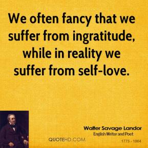 Walter Savage Landor - We often fancy that we suffer from ingratitude, while in reality we suffer from self-love.