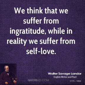 Walter Savage Landor - We think that we suffer from ingratitude, while in reality we suffer from self-love.