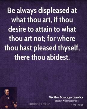 Walter Savage Landor  - Be always displeased at what thou art, if thou desire to attain to what thou art not; for where thou hast pleased thyself, there thou abidest.