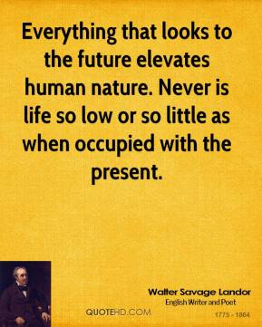 Walter Savage Landor  - Everything that looks to the future elevates human nature. Never is life so low or so little as when occupied with the present.