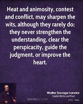 Walter Savage Landor  - Heat and animosity, contest and conflict, may sharpen the wits, although they rarely do; they never strengthen the understanding, clear the perspicacity, guide the judgment, or improve the heart.