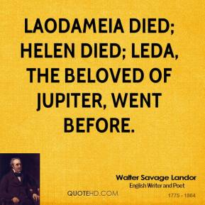 Walter Savage Landor  - Laodameia died; Helen died; Leda, the beloved of Jupiter, went before.