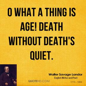 Walter Savage Landor  - O what a thing is age! Death without death's quiet.