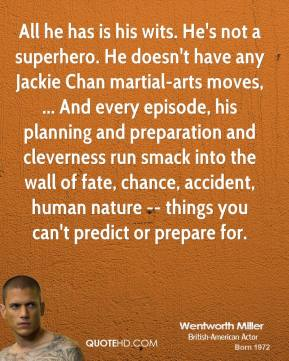 Wentworth Miller  - All he has is his wits. He's not a superhero. He doesn't have any Jackie Chan martial-arts moves, ... And every episode, his planning and preparation and cleverness run smack into the wall of fate, chance, accident, human nature -- things you can't predict or prepare for.