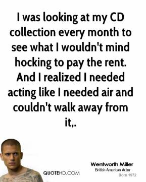 I was looking at my CD collection every month to see what I wouldn't mind hocking to pay the rent. And I realized I needed acting like I needed air and couldn't walk away from it.