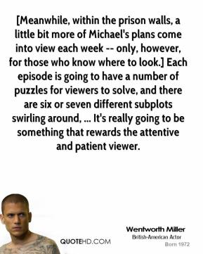 Wentworth Miller  - [Meanwhile, within the prison walls, a little bit more of Michael's plans come into view each week -- only, however, for those who know where to look.] Each episode is going to have a number of puzzles for viewers to solve, and there are six or seven different subplots swirling around, ... It's really going to be something that rewards the attentive and patient viewer.