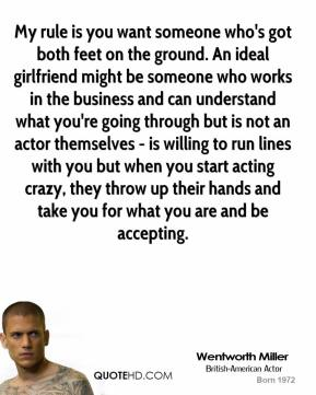 Wentworth Miller  - My rule is you want someone who's got both feet on the ground. An ideal girlfriend might be someone who works in the business and can understand what you're going through but is not an actor themselves - is willing to run lines with you but when you start acting crazy, they throw up their hands and take you for what you are and be accepting.