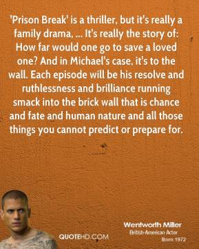 'Prison Break' is a thriller, but it's really a family drama, ... It's really the story of: How far would one go to save a loved one? And in Michael's case, it's to the wall. Each episode will be his resolve and ruthlessness and brilliance running smack into the brick wall that is chance and fate and human nature and all those things you cannot predict or prepare for.