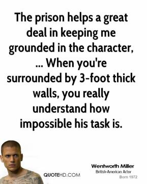 The prison helps a great deal in keeping me grounded in the character, ... When you're surrounded by 3-foot thick walls, you really understand how impossible his task is.