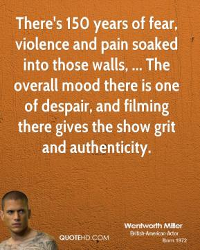 Wentworth Miller  - There's 150 years of fear, violence and pain soaked into those walls, ... The overall mood there is one of despair, and filming there gives the show grit and authenticity.