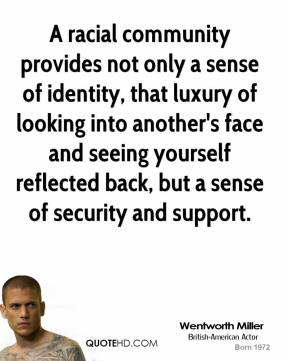 Wentworth Miller - A racial community provides not only a sense of identity, that luxury of looking into another's face and seeing yourself reflected back, but a sense of security and support.