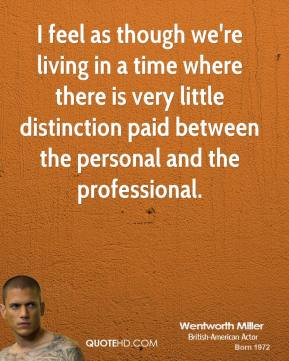 Wentworth Miller - I feel as though we're living in a time where there is very little distinction paid between the personal and the professional.