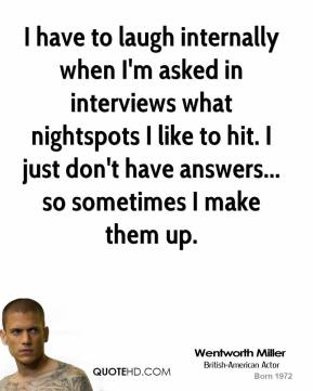 Wentworth Miller - I have to laugh internally when I'm asked in interviews what nightspots I like to hit. I just don't have answers... so sometimes I make them up.