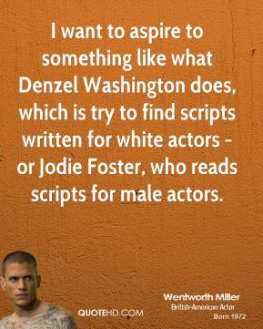 Wentworth Miller - I want to aspire to something like what Denzel Washington does, which is try to find scripts written for white actors - or Jodie Foster, who reads scripts for male actors.