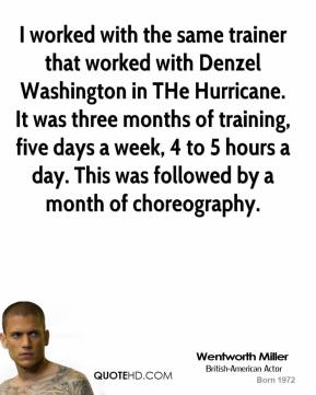 Wentworth Miller - I worked with the same trainer that worked with Denzel Washington in THe Hurricane. It was three months of training, five days a week, 4 to 5 hours a day. This was followed by a month of choreography.