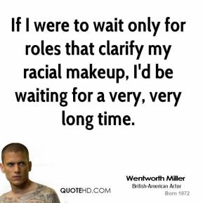 Wentworth Miller - If I were to wait only for roles that clarify my racial makeup, I'd be waiting for a very, very long time.