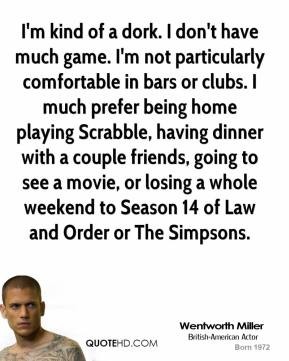 Wentworth Miller - I'm kind of a dork. I don't have much game. I'm not particularly comfortable in bars or clubs. I much prefer being home playing Scrabble, having dinner with a couple friends, going to see a movie, or losing a whole weekend to Season 14 of Law and Order or The Simpsons.