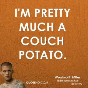Wentworth Miller - I'm pretty much a couch potato.