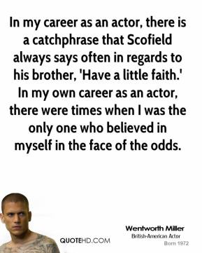 In my career as an actor, there is a catchphrase that Scofield always says often in regards to his brother, 'Have a little faith.' In my own career as an actor, there were times when I was the only one who believed in myself in the face of the odds.