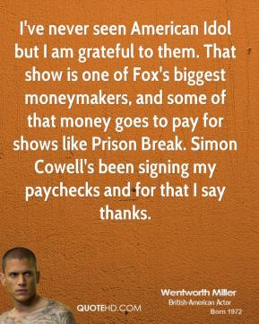 Wentworth Miller - I've never seen American Idol but I am grateful to them. That show is one of Fox's biggest moneymakers, and some of that money goes to pay for shows like Prison Break. Simon Cowell's been signing my paychecks and for that I say thanks.