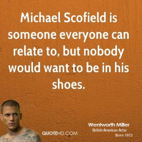 Michael Scofield is someone everyone can relate to, but nobody would want to be in his shoes.