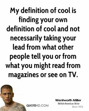 Wentworth Miller - My definition of cool is finding your own definition of cool and not necessarily taking your lead from what other people tell you or from what you might read from magazines or see on TV.