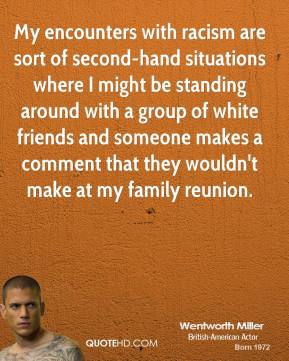 Wentworth Miller - My encounters with racism are sort of second-hand situations where I might be standing around with a group of white friends and someone makes a comment that they wouldn't make at my family reunion.