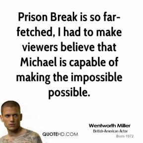 Wentworth Miller - Prison Break is so far-fetched, I had to make viewers believe that Michael is capable of making the impossible possible.