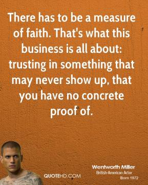 There has to be a measure of faith. That's what this business is all about: trusting in something that may never show up, that you have no concrete proof of.