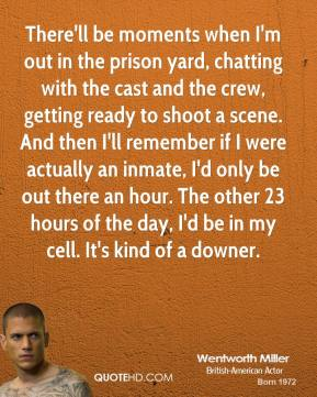 Wentworth Miller - There'll be moments when I'm out in the prison yard, chatting with the cast and the crew, getting ready to shoot a scene. And then I'll remember if I were actually an inmate, I'd only be out there an hour. The other 23 hours of the day, I'd be in my cell. It's kind of a downer.