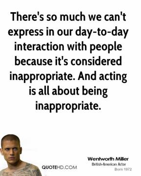 Wentworth Miller - There's so much we can't express in our day-to-day interaction with people because it's considered inappropriate. And acting is all about being inappropriate.