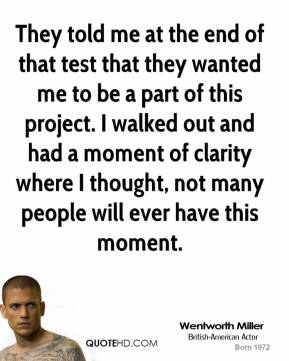 Wentworth Miller - They told me at the end of that test that they wanted me to be a part of this project. I walked out and had a moment of clarity where I thought, not many people will ever have this moment.