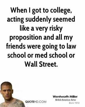 When I got to college, acting suddenly seemed like a very risky proposition and all my friends were going to law school or med school or Wall Street.