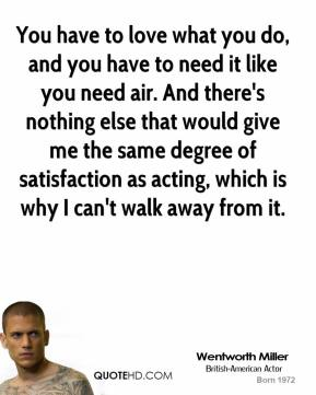 Wentworth Miller - You have to love what you do, and you have to need it like you need air. And there's nothing else that would give me the same degree of satisfaction as acting, which is why I can't walk away from it.