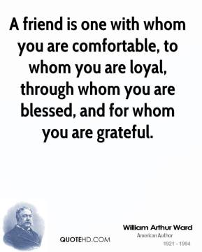 William Arthur Ward  - A friend is one with whom you are comfortable, to whom you are loyal, through whom you are blessed, and for whom you are grateful.