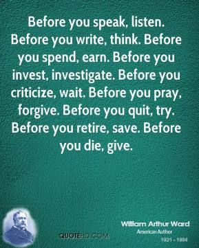 William Arthur Ward  - Before you speak, listen. Before you write, think. Before you spend, earn. Before you invest, investigate. Before you criticize, wait. Before you pray, forgive. Before you quit, try. Before you retire, save. Before you die, give.