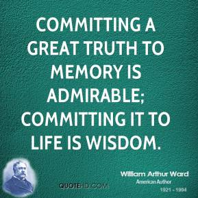 William Arthur Ward  - Committing a great truth to memory is admirable; committing it to life is wisdom.