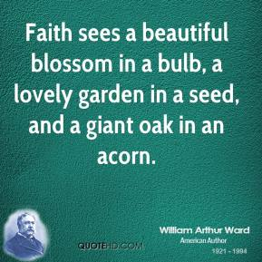 Faith sees a beautiful blossom in a bulb, a lovely garden in a seed, and a giant oak in an acorn.