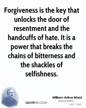 William Arthur Ward  - Forgiveness is the key that unlocks the door of resentment and the handcuffs of hate. It is a power that breaks the chains of bitterness and the shackles of selfishness.