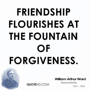 William Arthur Ward  - Friendship flourishes at the fountain of forgiveness.