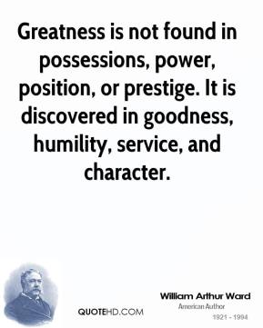 William Arthur Ward  - Greatness is not found in possessions, power, position, or prestige. It is discovered in goodness, humility, service, and character.