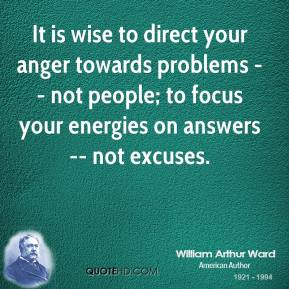 It is wise to direct your anger towards problems -- not people; to focus your energies on answers -- not excuses.