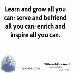 William Arthur Ward  - Learn and grow all you can; serve and befriend all you can; enrich and inspire all you can.