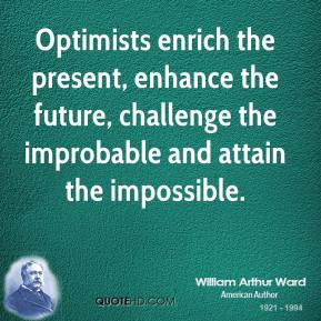 William Arthur Ward  - Optimists enrich the present, enhance the future, challenge the improbable and attain the impossible.