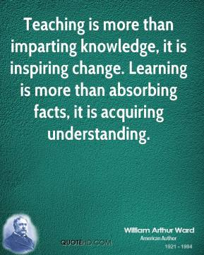 William Arthur Ward  - Teaching is more than imparting knowledge, it is inspiring change. Learning is more than absorbing facts, it is acquiring understanding.