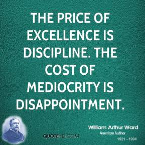 William Arthur Ward  - The price of excellence is discipline. The cost of mediocrity is disappointment.