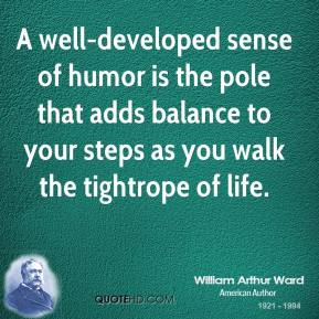 A well-developed sense of humor is the pole that adds balance to your steps as you walk the tightrope of life.