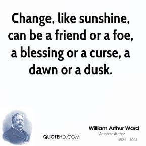 Change, like sunshine, can be a friend or a foe, a blessing or a curse, a dawn or a dusk.