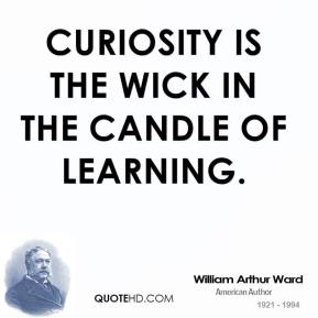 William Arthur Ward - Curiosity is the wick in the candle of learning.