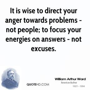 William Arthur Ward - It is wise to direct your anger towards problems - not people; to focus your energies on answers - not excuses.